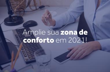 Amplie sua zona de conforto em 2021!